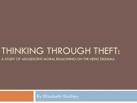 THINKING THROUGH THEFT: A STUDY OF ADOLESCENT MORAL REASONING ON THE HEINZ DILEMMA By Elizabeth Hinchley.