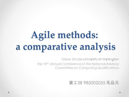 Agile methods: a comparative analysis Diane Strode-University of Wellington the 19 th Annual Conference of the National Advisory Committee on Computing.