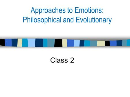 Approaches to Emotions: Philosophical and Evolutionary Class 2.