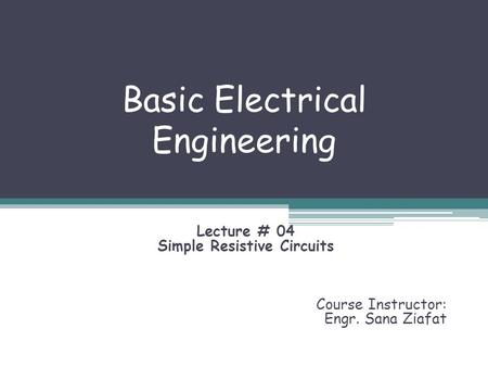 Basic Electrical Engineering Lecture # 04 Simple Resistive Circuits Course Instructor: Engr. Sana Ziafat.