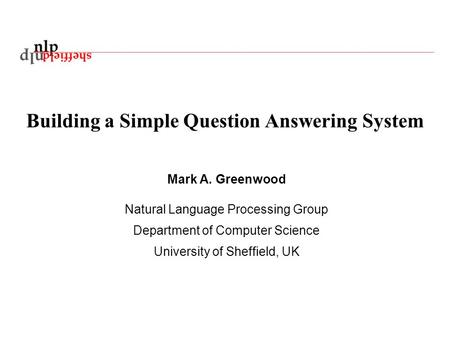 Building a Simple Question Answering System Mark A. Greenwood Natural Language Processing Group Department of Computer Science University of Sheffield,