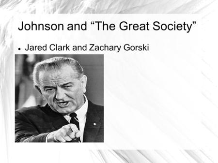 "Johnson and ""The Great Society"" Jared Clark and Zachary Gorski."