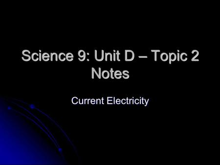 Science 9: Unit D – Topic 2 Notes Current Electricity.