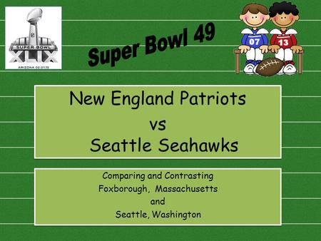 New England Patriots vs Seattle Seahawks New England Patriots vs Seattle Seahawks Comparing and Contrasting Foxborough, Massachusetts and Seattle, Washington.