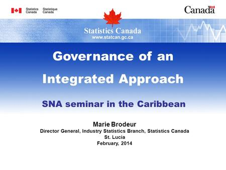 SNA seminar in the Caribbean Marie Brodeur Director General, Industry Statistics Branch, Statistics Canada St. Lucia February, 2014 Governance of an Integrated.