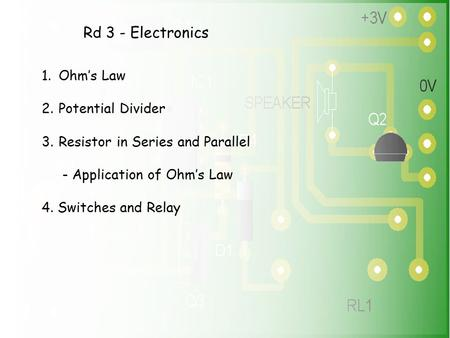 Rd 3 - Electronics 1.Ohm's Law 2.Potential Divider 3.Resistor in Series and Parallel - Application of Ohm's Law 4. Switches and Relay.