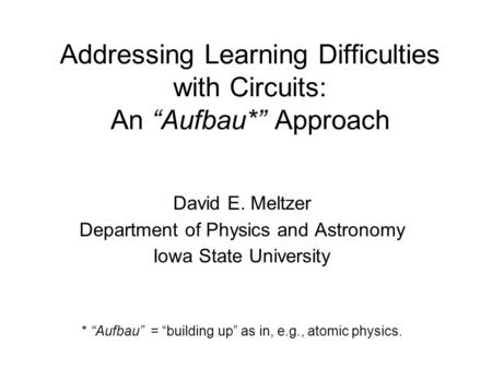 "Addressing Learning Difficulties with Circuits: An ""Aufbau*"" Approach David E. Meltzer Department of Physics and Astronomy Iowa State University * ""Aufbau"""