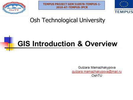 Osh Technological University GIS Introduction & Overview Gulzara Mamazhakypova OshTU.