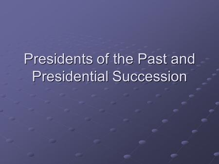 Presidents of the Past and Presidential Succession.