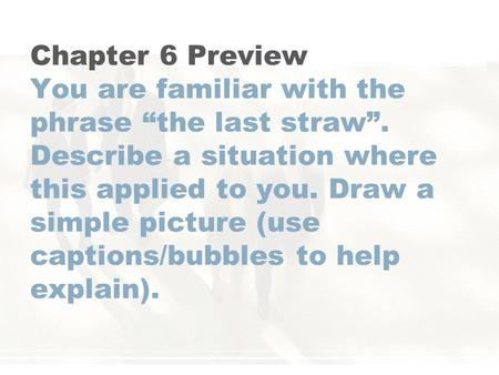 "Chapter 6 Preview You are familiar with the phrase ""the last straw"". Describe a situation where this applied to you. Draw a simple picture (use captions/bubbles."
