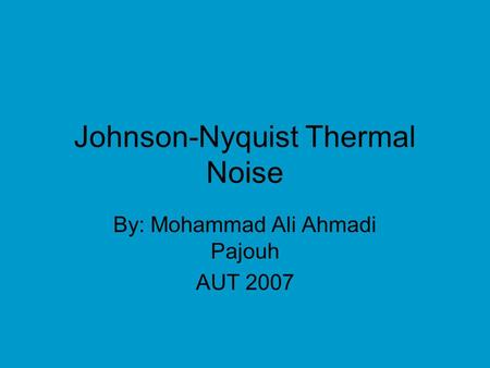 Johnson-Nyquist Thermal Noise By: Mohammad Ali Ahmadi Pajouh AUT 2007.