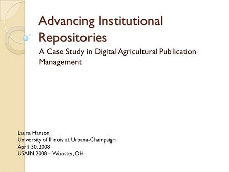 Advancing Institutional Repositories A Case Study in Digital Agricultural Publication Management Laura Hanson University of Illinois at Urbana-Champaign.