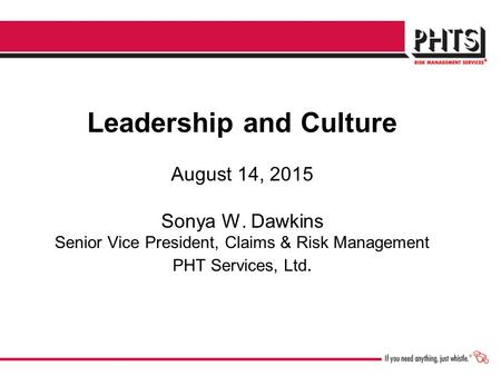 Leadership and Culture August 14, 2015 Sonya W. Dawkins Senior Vice President, Claims & Risk Management PHT Services, Ltd.
