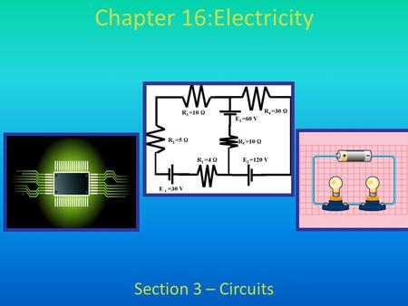 Chapter 16:Electricity Section 3 – Circuits. – Definition: circuit – a set of components that allow one or more complete paths for electric current to.