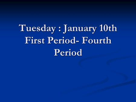 Tuesday : January 10th First Period- Fourth Period.