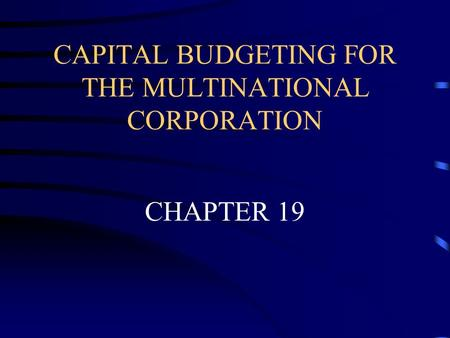 CAPITAL BUDGETING FOR THE MULTINATIONAL CORPORATION CHAPTER 19.