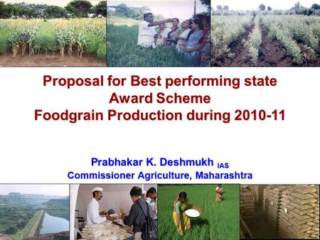 Proposal for Best performing state Award Scheme Foodgrain Production during 2010-11 Prabhakar K. Deshmukh IAS Commissioner Agriculture, Maharashtra.