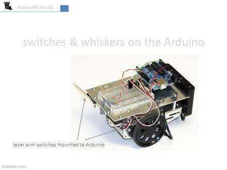 Switches & whiskers on the Arduino living with the lab lever arm switches mounted to Arduino © 2012 David Hall.