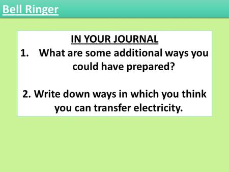 IN YOUR JOURNAL 1.What are some additional ways you could have prepared? 2. Write down ways in which you think you can transfer electricity. Bell Ringer.