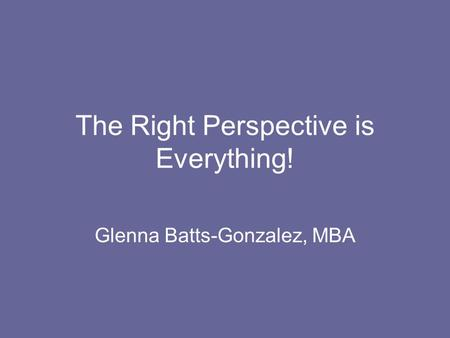The Right Perspective is Everything! Glenna Batts-Gonzalez, MBA.