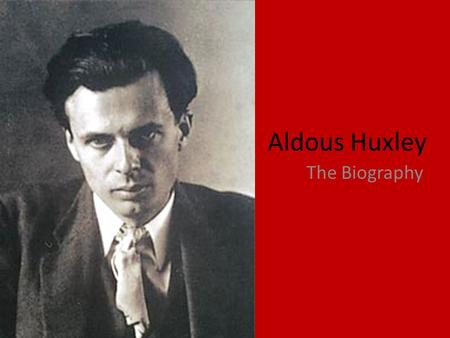 Aldous Huxley The Biography. Life of the Author Aldous Leonard Huxley was born on July 26, 1894, into a family that included some of the most distinguished.