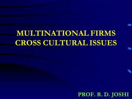 MULTINATIONAL FIRMS CROSS CULTURAL ISSUES PROF. R. D. JOSHI.