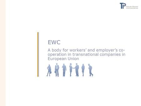 EWC A body for workers' and employer's co- operation in transnational companies in European Union.