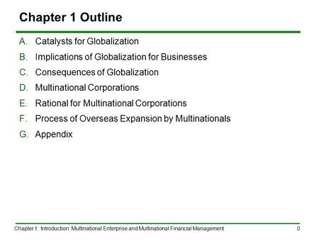 Chapter 1: Introduction: Multinational Enterprise and Multinational Financial Management0 Chapter 1 Outline A.Catalysts for Globalization B.Implications.