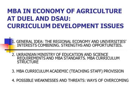 MBA IN ECONOMY OF AGRICULTURE AT DUEL AND DSAU: CURRICULUM DEVELOPMENT ISSUES 1. GENERAL IDEA: THE REGIONAL ECONOMY AND UNIVERSITIES' INTERESTS COMBINING.