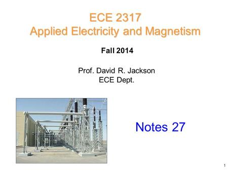 Prof. David R. Jackson ECE Dept. Fall 2014 Notes 27 ECE 2317 Applied Electricity and Magnetism 1.