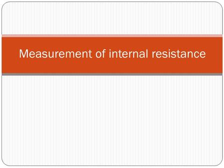 Measurement of internal resistance. 1. Connect up circuit shown opposite. 2. Measure the terminal pd (V) with the voltmeter 3. Measure the current drawn.