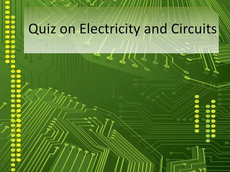 Quiz on Electricity and Circuits. 1. Light bulb converts electrical energy into (i) chemical energy (ii) light energy (iii) heat energy Only (i) and (ii)