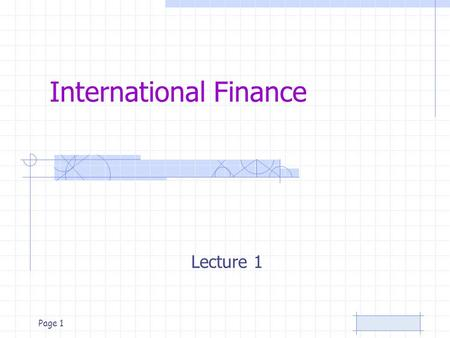 Page 1 International Finance Lecture 1 Page 2 International Finance Course topics –Foundations of International Financial Management –World Financial.