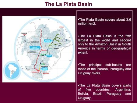 The Plata Basin covers about 3.6 million km2. The La Plata Basin is the fifth largest in the world and second only to the Amazon Basin in South America.
