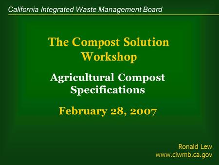 California Integrated Waste Management Board The Compost Solution Workshop Agricultural Compost Specifications February 28, 2007 Ronald Lew www.ciwmb.ca.gov.