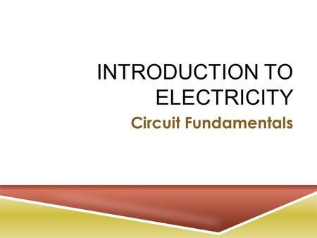 INTRODUCTION TO ELECTRICITY Circuit Fundamentals.