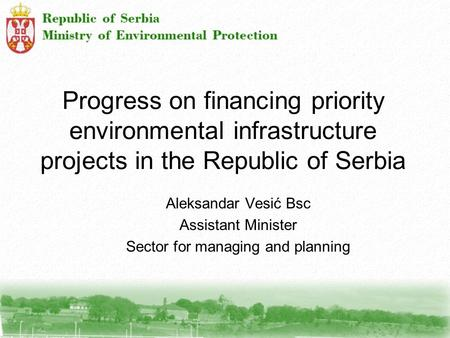 Progress on financing priority environmental infrastructure projects in the Republic of Serbia Aleksandar Vesić Bsc Assistant Minister Sector for managing.