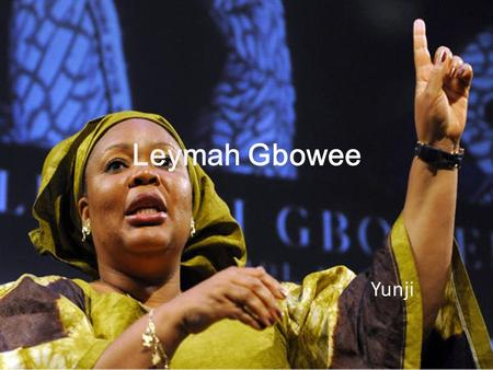 Leymah Gbowee Yunji. Introduce Leymah Gbowee Role/job: A Liberian peace activist. Family: parents, 3 sisters, 3 children (Joshua, Arthur, Amber) Born: