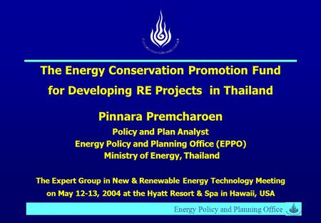 Energy Policy and Planning Office The Energy Conservation Promotion Fund for Developing RE Projects in Thailand Pinnara Premcharoen Policy and Plan Analyst.