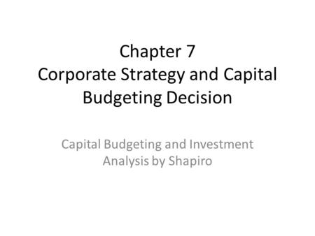 Chapter 7 Corporate Strategy and Capital Budgeting Decision Capital Budgeting and Investment Analysis by Shapiro.