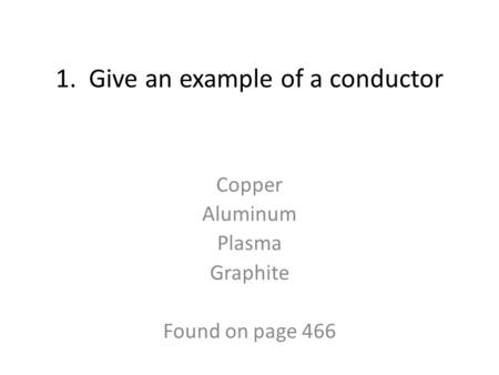 1. Give an example of a conductor Copper Aluminum Plasma Graphite Found on page 466.