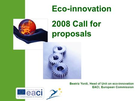 Beatriz Yordi, Head of Unit on eco-innovation EACI, European Commission Eco-innovation 2008 Call for proposals.