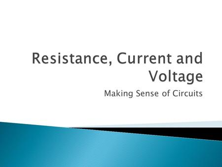 Making Sense of Circuits.  How much an object resists electricity flowing  Increasing resistance, lowers the current  Measured in Ohms (Ω)