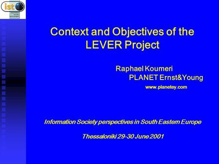 Context and Objectives of the LEVER Project Raphael Koumeri PLANET Ernst&Young www.planetey.com Information Society perspectives in South Eastern Europe.