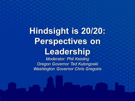 Hindsight is 20/20: Perspectives on Leadership Moderator: Phil Keisling Oregon Governor Ted Kulongoski Washington Governor Chris Gregoire.