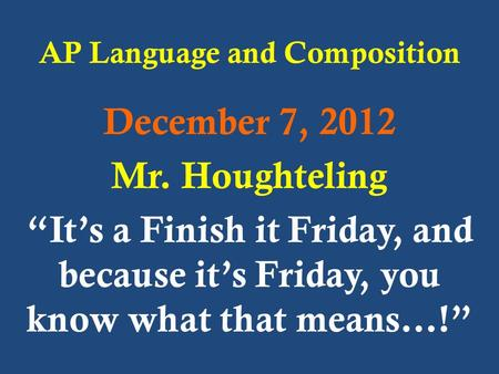 "AP Language and Composition December 7, 2012 Mr. Houghteling ""It's a Finish it Friday, and because it's Friday, you know what that means…!"""