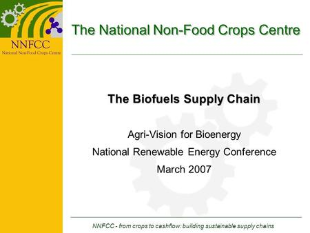 NNFCC - from crops to cashflow: building sustainable supply chains The National Non-Food Crops Centre The Biofuels Supply Chain Agri-Vision for Bioenergy.