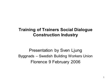 1 Training of Trainers Social Dialogue Construction Industry Presentation by Sven Ljung Byggnads – Swedish Building Workers Union Florence 9 February 2006.