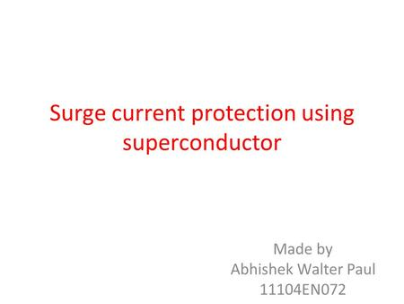 Surge current protection using superconductor Made by Abhishek Walter Paul 11104EN072.