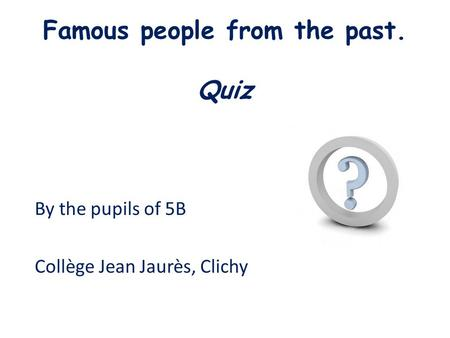 Famous people from the past. Quiz By the pupils of 5B Collège Jean Jaurès, Clichy.